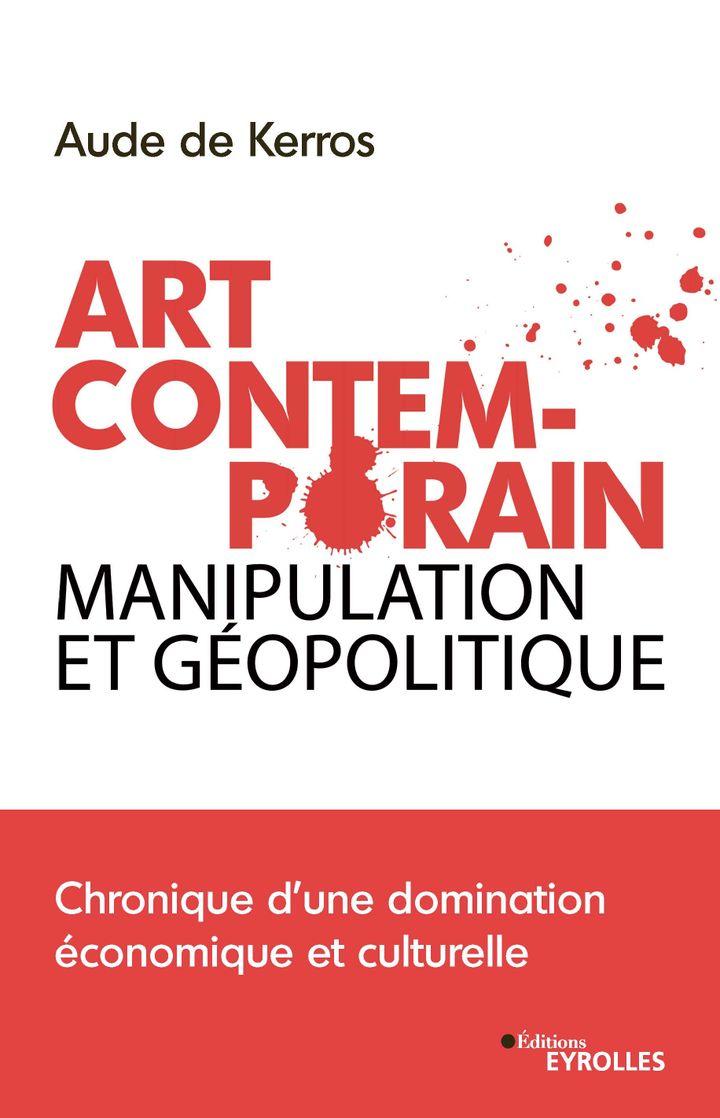 """Première de couverture de""""Art contemporain, manipulation et géopolitique"""" de Aude de Kerros (2021). (Editions Eyrolles)"""