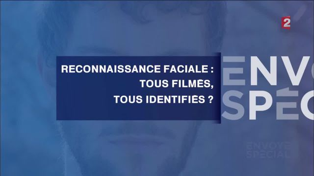 Envoyé spécial. Reconnaissance faciale : tous filmés, tous identifiés ?