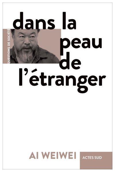 """Couverture de """"Dans la peau de l'étranger"""", Ai Weiwei (Actes Sud, septembre 2020)"""