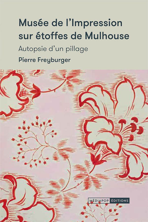 """Couverture du livre """"Musée de l'impression sur étoffes de Mulhouse, autopsie d'un pillage"""" dePierreFreyburger, sorti le 25 janvier 2020 (Mediapop Editions)"""