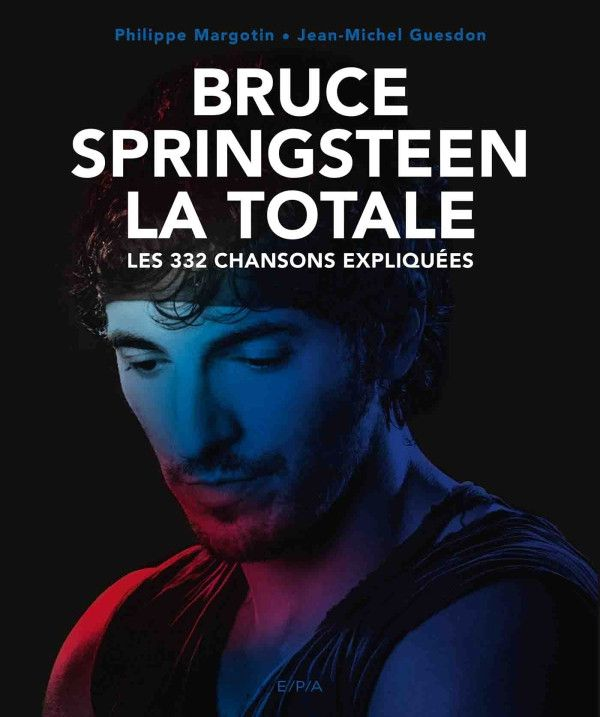 """""""Bruce Springsteen, La Totale"""", les 332 chansons expliquées par Jean-Michel Guesdon et Philippe Margotin. (EDITIONS E/P/A)"""