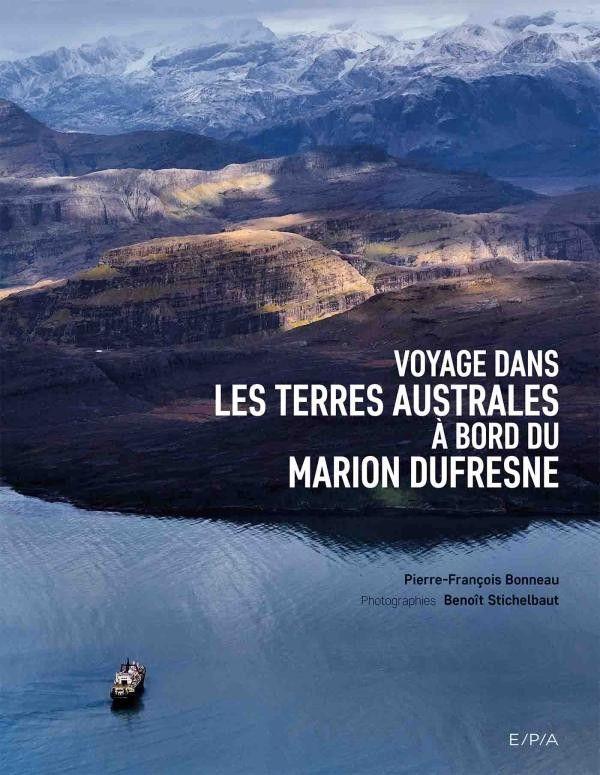Couverture du livre de Pierre-François Bonneau et Benoît Stichelbaut Voyage dans les Terres Australes à bord du Marion Dufresne  (Editions E/P/A)