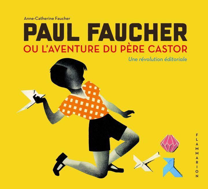 """Couverture de la monographie """"Paul Faucher ou l'aventure du Père Castor, une révolution éditoriale"""", parAnne-CatherineFaucher, septembre 2021 (FLAMMARION)"""